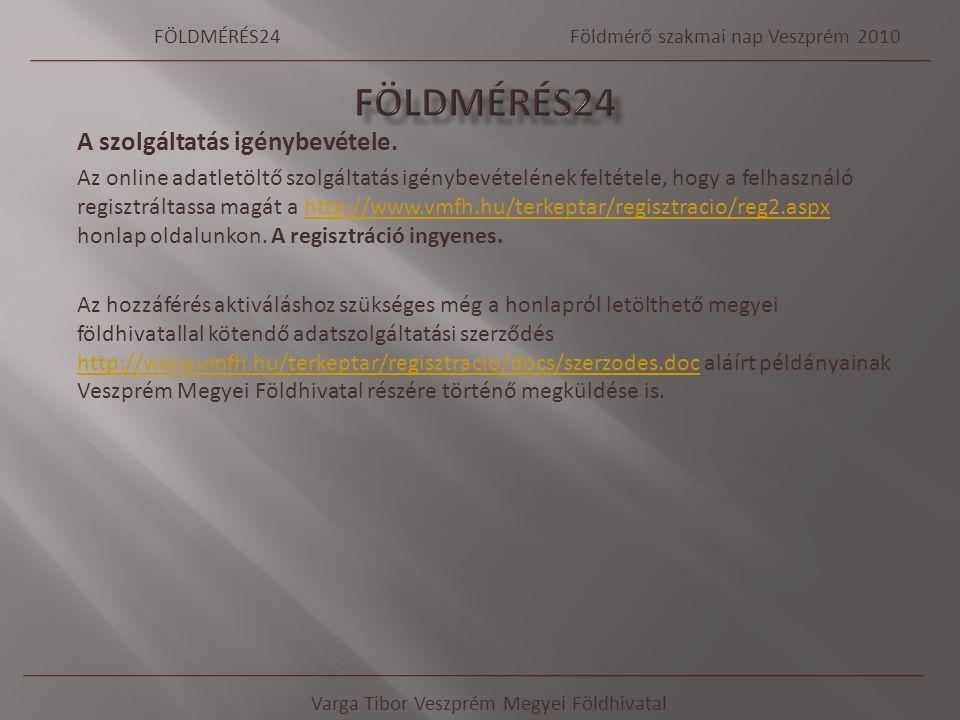 Varga Tibor Veszprém Megyei Földhivatal FÖLDMÉRÉS24Földmérő szakmai nap Veszprém 2010 A szolgáltatás igénybevétele. Az online adatletöltő szolgáltatás
