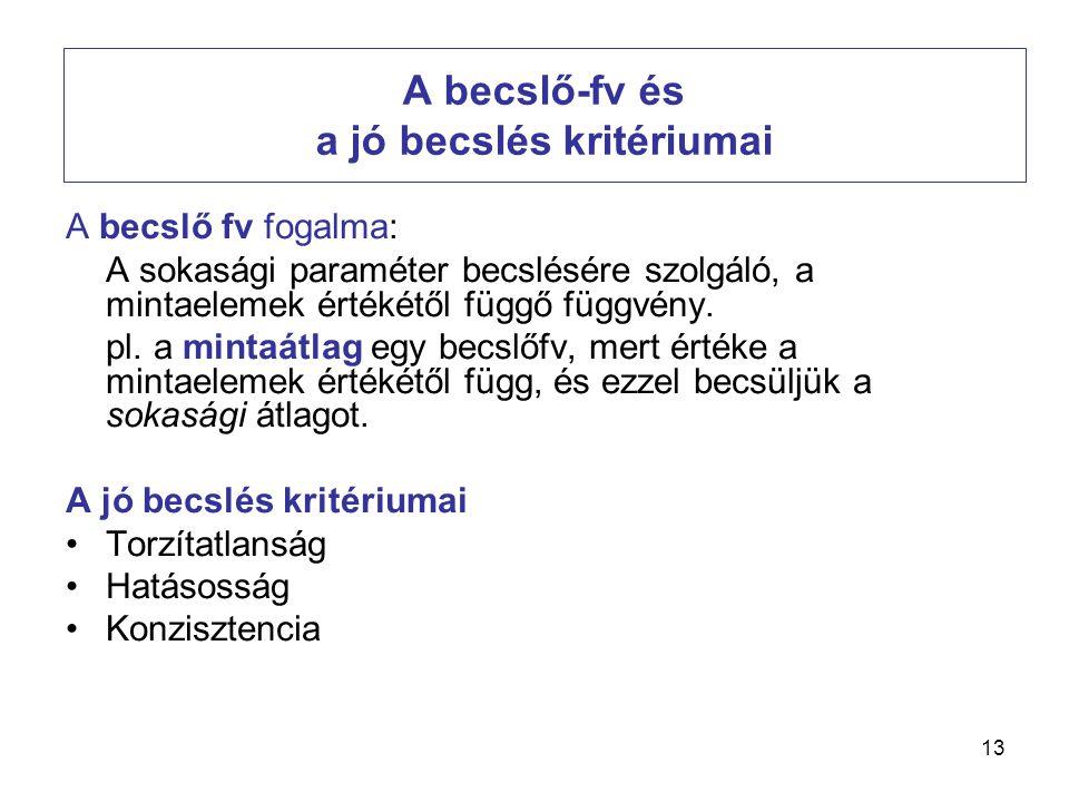 13 A becslő-fv és a jó becslés kritériumai A becslő fv fogalma: A sokasági paraméter becslésére szolgáló, a mintaelemek értékétől függő függvény. pl.