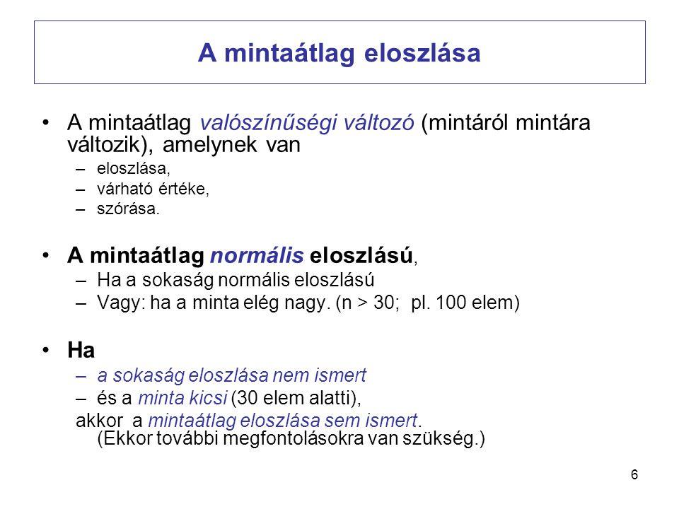 7 A mintaátlag eloszlásának paraméterei Ha a minta véletlen (a sokaság eloszlásától függetlenül, akár visszatevéses a mintavétel akár nem) akkor, • ( A mintaátlag várható értéke a sokasági átlag) •A mintaátlagok szórása, (standard hiba) –Visszatevéses mintánál: –Visszatevés nélküli mintánál: Ahol n / N a kiválasztási arány