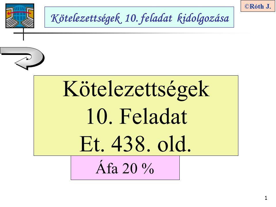 1 ©Róth J. Kötelezettségek 10. Feladat Et. 438. old. Kötelezettségek 10. feladat kidolgozása Áfa 20 %