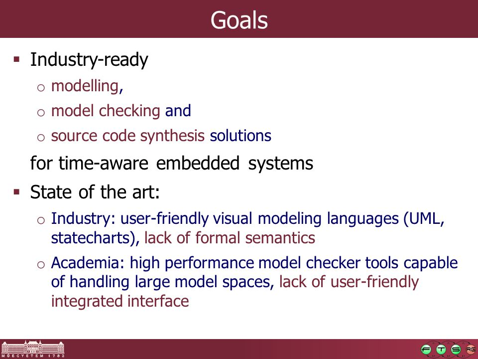 Goals  Industry-ready o modelling, o model checking and o source code synthesis solutions for time-aware embedded systems  State of the art: o Industry: user-friendly visual modeling languages (UML, statecharts), lack of formal semantics o Academia: high performance model checker tools capable of handling large model spaces, lack of user-friendly integrated interface