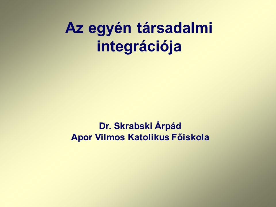 Az egyén társadalmi integrációja Dr. Skrabski Árpád Apor Vilmos Katolikus Főiskola