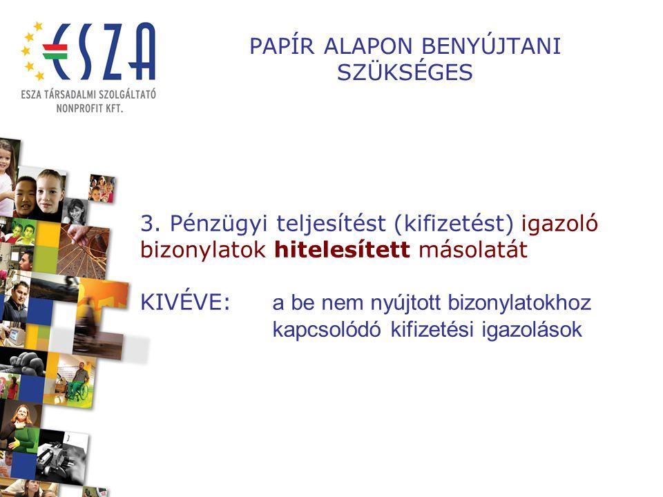PAPÍR ALAPON BENYÚJTANI SZÜKSÉGES 3. Pénzügyi teljesítést (kifizetést) igazoló bizonylatok hitelesített másolatát KIVÉVE: a be nem nyújtott bizonylato