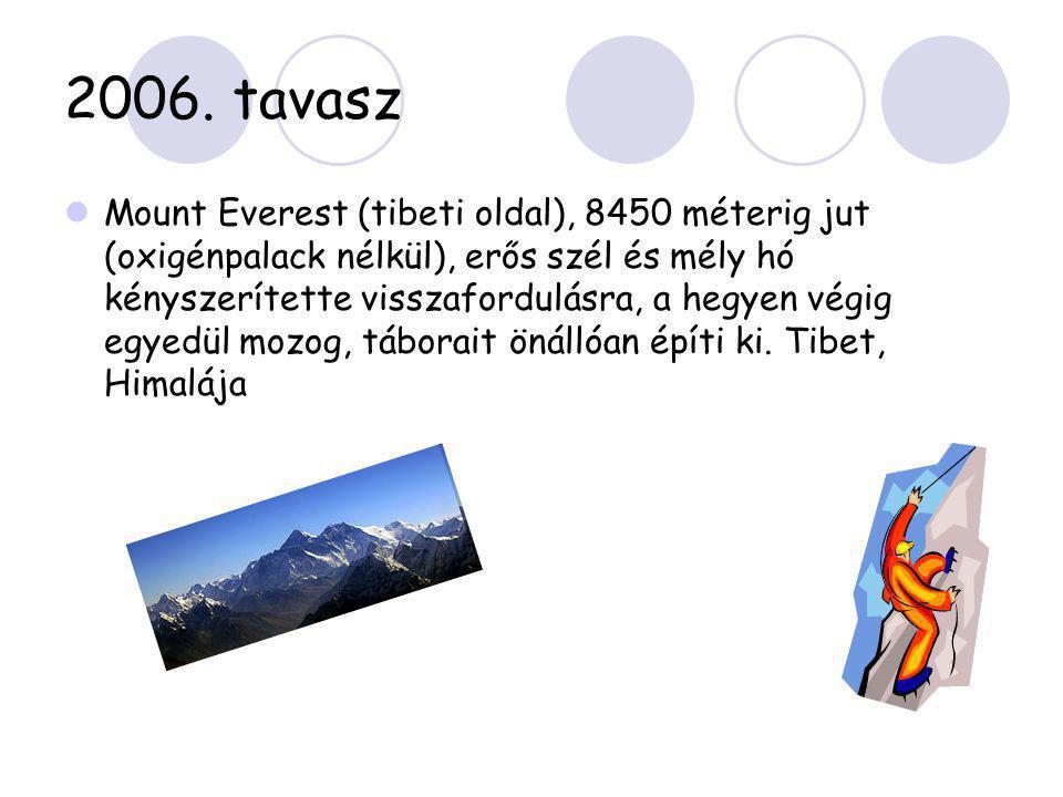 2006. tavasz  Mount Everest (tibeti oldal), 8450 méterig jut (oxigénpalack nélkül), erős szél és mély hó kényszerítette visszafordulásra, a hegyen vé