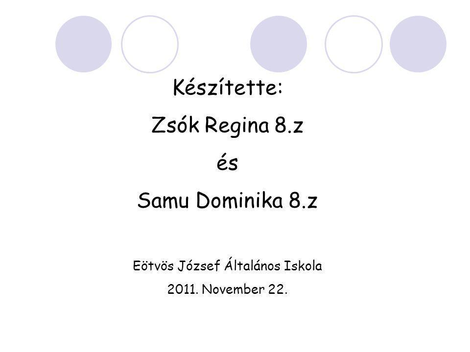 Készítette: Zsók Regina 8.z és Samu Dominika 8.z Eötvös József Általános Iskola 2011. November 22.