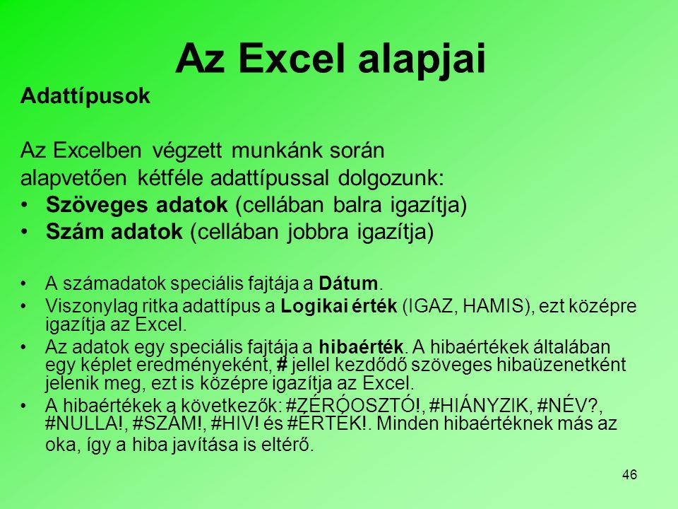 46 Az Excel alapjai Adattípusok Az Excelben végzett munkánk során alapvetően kétféle adattípussal dolgozunk: •Szöveges adatok (cellában balra igazítja