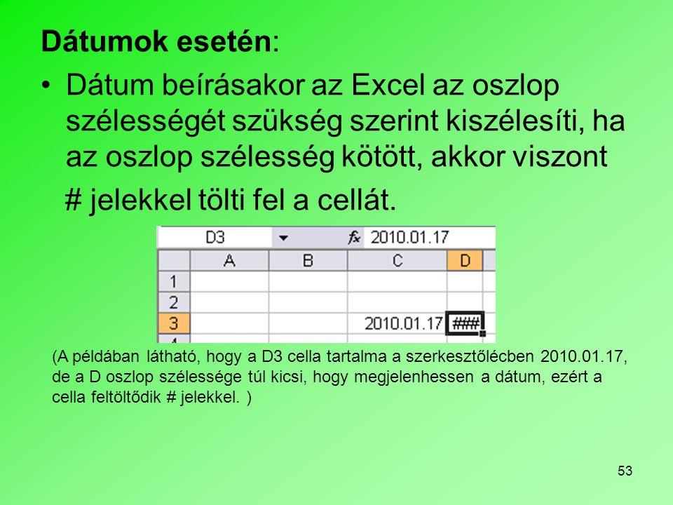 53 Dátumok esetén: •Dátum beírásakor az Excel az oszlop szélességét szükség szerint kiszélesíti, ha az oszlop szélesség kötött, akkor viszont # jelekk