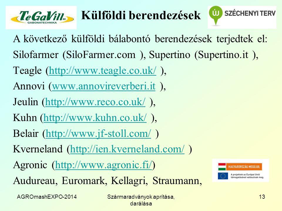Külföldi berendezések A következő külföldi bálabontó berendezések terjedtek el: Silofarmer (SiloFarmer.com ), Supertino (Supertino.it ), Teagle (http://www.teagle.co.uk/ ),http://www.teagle.co.uk/ Annovi (www.annovireverberi.it ),www.annovireverberi.it Jeulin (http://www.reco.co.uk/ ),http://www.reco.co.uk/ Kuhn (http://www.kuhn.co.uk/ ),http://www.kuhn.co.uk/ Belair (http://www.jf-stoll.com/ )http://www.jf-stoll.com/ Kverneland (http://ien.kverneland.com/ )http://ien.kverneland.com/ Agronic (http://www.agronic.fi/)http://www.agronic.fi/ Audureau, Euromark, Kellagri, Straumann, AGROmashEXPO-2014Szármaradványok aprítása, darálása 13