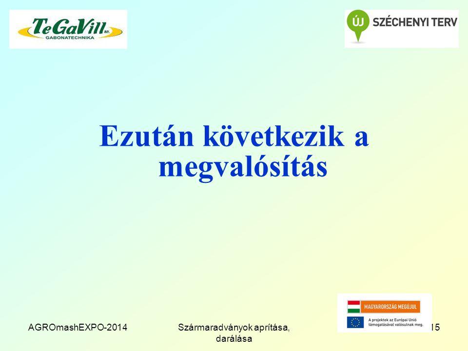 AGROmashEXPO-2014Szármaradványok aprítása, darálása 15 Ezután következik a megvalósítás