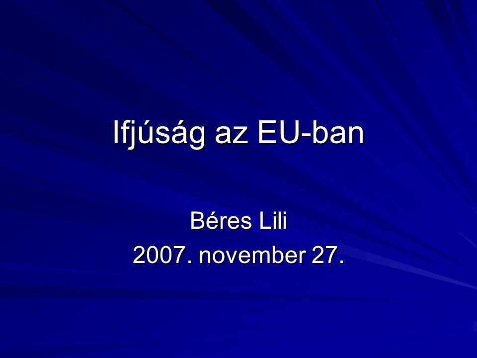 Ifjúság az EU-ban Béres Lili 2007. november 27.
