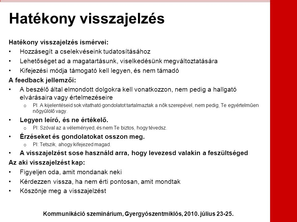 Kommunikáció szeminárium, Gyergyószentmiklós, 2010. július 23-25. Hatékony visszajelzés Hatékony visszajelzés ismérvei: •Hozzásegít a cselekvéseink tu