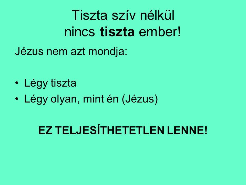 Tiszta szív nélkül nincs tiszta ember! Jézus nem azt mondja: •Légy tiszta •Légy olyan, mint én (Jézus) EZ TELJESÍTHETETLEN LENNE!