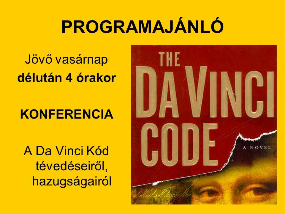 PROGRAMAJÁNLÓ Jövő vasárnap délután 4 órakor KONFERENCIA A Da Vinci Kód tévedéseiről, hazugságairól