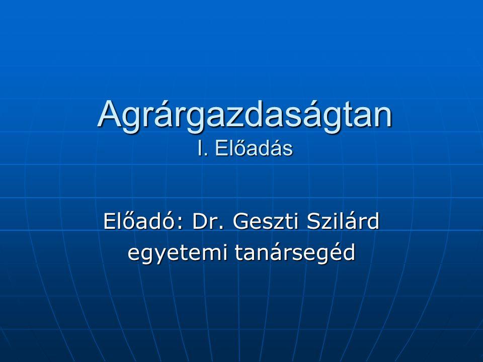Agrárgazdaságtan I. Előadás Előadó: Dr. Geszti Szilárd egyetemi tanársegéd