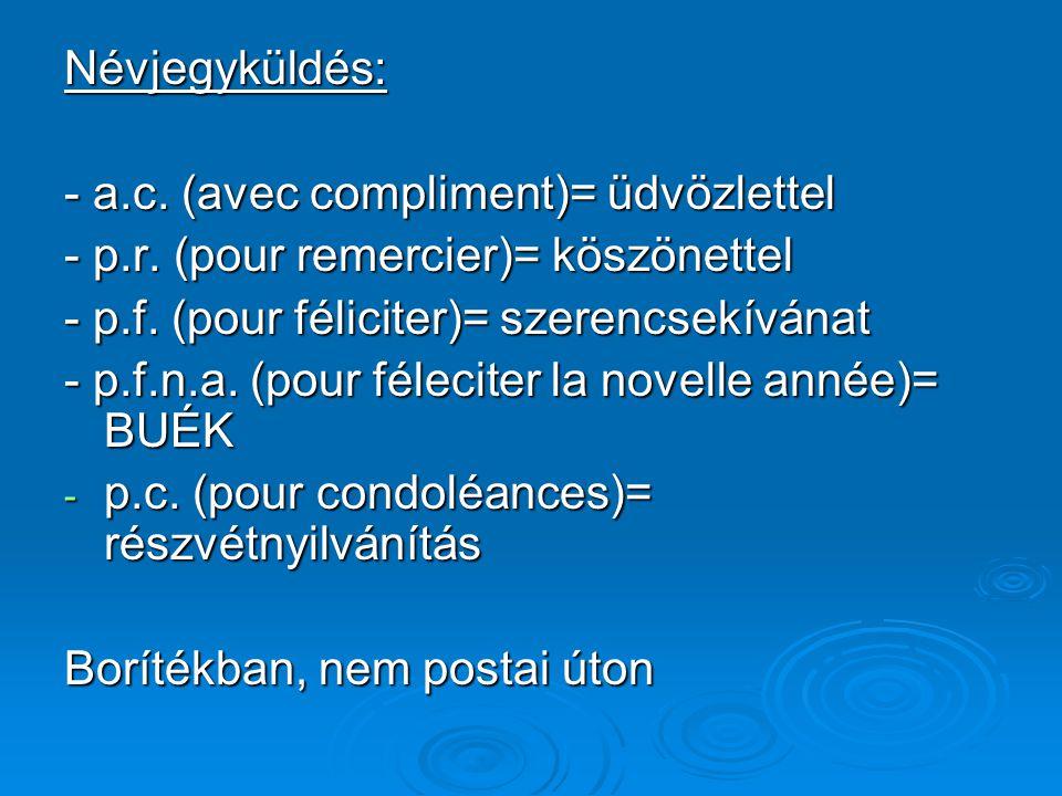 Névjegyküldés: - a.c. (avec compliment)= üdvözlettel - p.r. (pour remercier)= köszönettel - p.f. (pour féliciter)= szerencsekívánat - p.f.n.a. (pour f