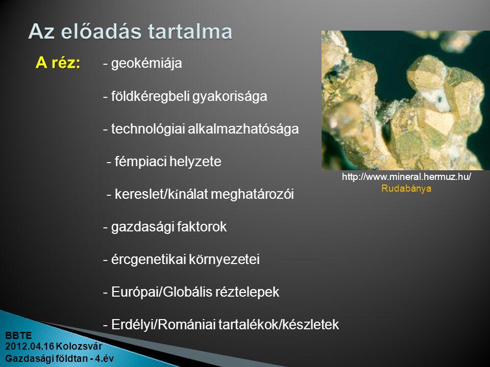 BBTE 2012.04.16 Kolozsvár Gazdasági földtan - 4.év A réz: A réz: - geokémiája - földkéregbeli gyakorisága - technológiai alkalmazhatósága - fémpiaci h