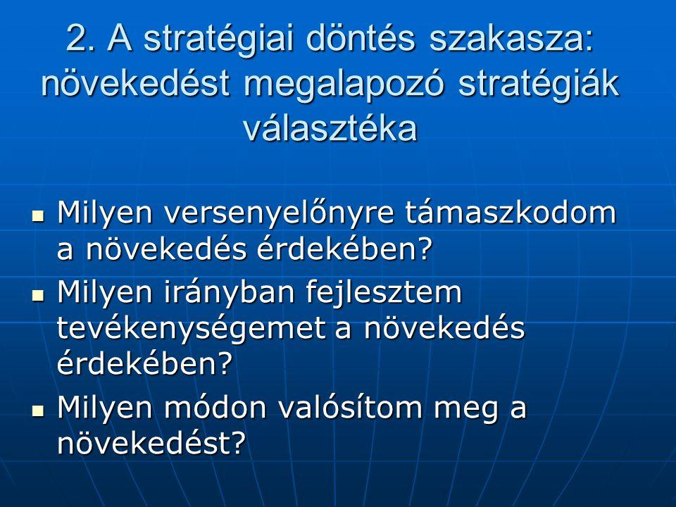 2. A stratégiai döntés szakasza: növekedést megalapozó stratégiák választéka  Milyen versenyelőnyre támaszkodom a növekedés érdekében?  Milyen irány