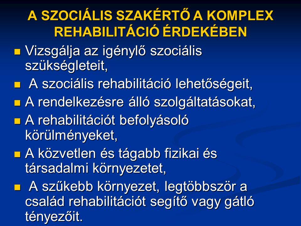 A SZOCIÁLIS SZAKÉRTŐ A KOMPLEX REHABILITÁCIÓ ÉRDEKÉBEN  Vizsgálja az igénylő szociális szükségleteit,  A szociális rehabilitáció lehetőségeit,  A r