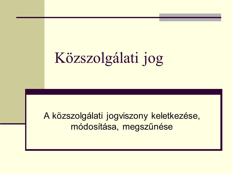 Közszolgálati jog A közszolgálati jogviszony keletkezése, módosítása, megszűnése