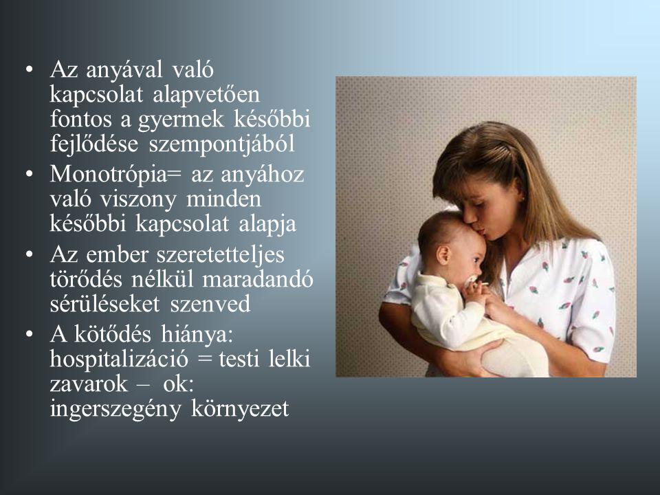 •Az anyával való kapcsolat alapvetően fontos a gyermek későbbi fejlődése szempontjából •Monotrópia= az anyához való viszony minden későbbi kapcsolat a