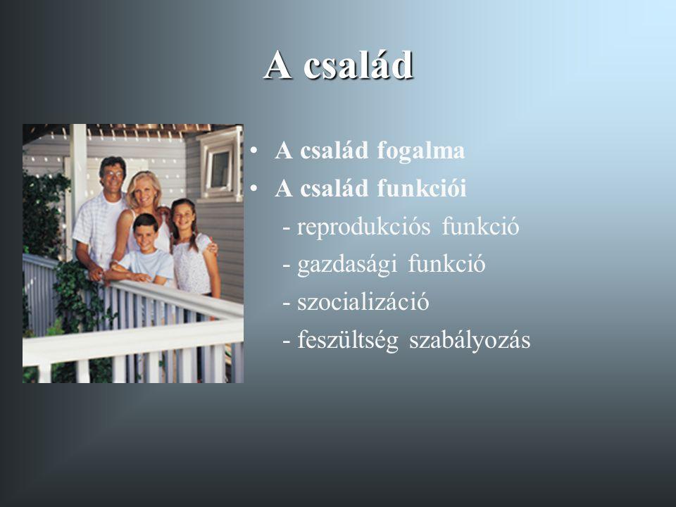 A család •A család fogalma •A család funkciói - reprodukciós funkció - gazdasági funkció - szocializáció - feszültség szabályozás