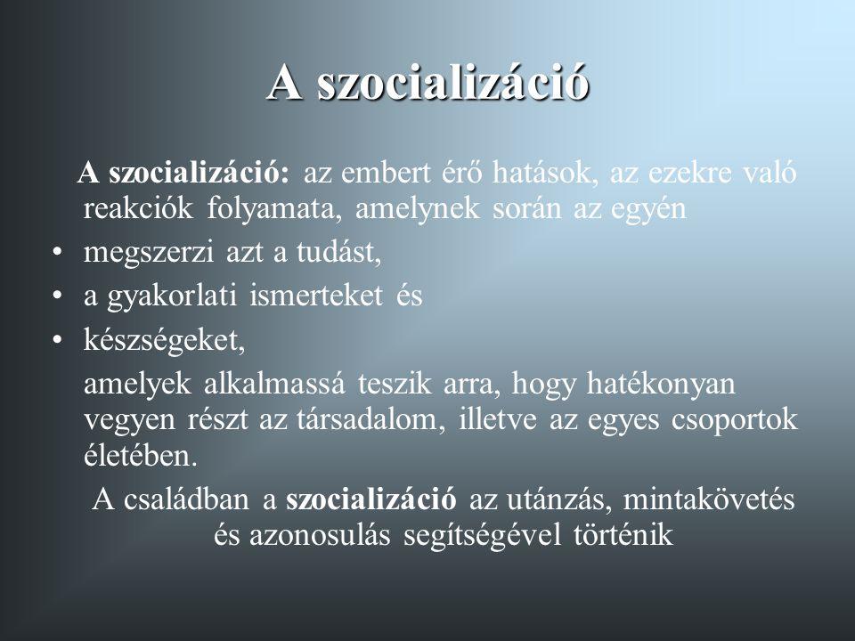 A szocializáció A szocializáció: az embert érő hatások, az ezekre való reakciók folyamata, amelynek során az egyén •megszerzi azt a tudást, •a gyakorl