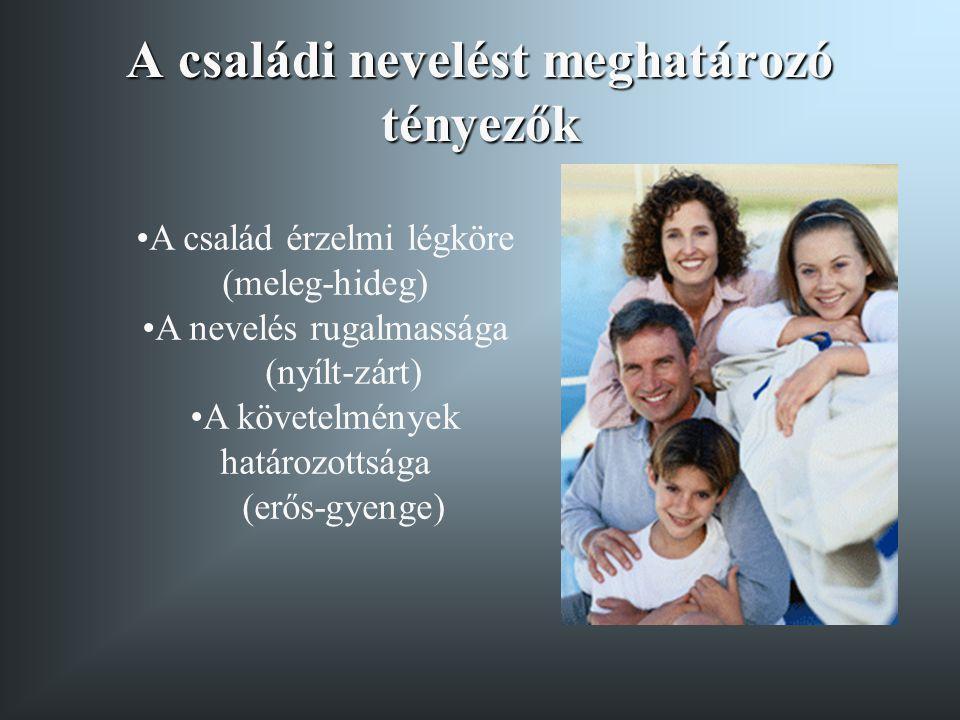 A családi nevelést meghatározó tényezők • •A család érzelmi légköre (meleg-hideg) • •A nevelés rugalmassága (nyílt-zárt) • •A követelmények határozott