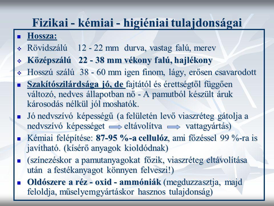 Fizikai - kémiai - higiéniai tulajdonságai  Hossza:  Rövidszálú 12 - 22 mm durva, vastag falú, merev  Középszálú 22 - 38 mm vékony falú, hajlékony  Hosszú szálú 38 - 60 mm igen finom, lágy, erősen csavarodott  Szakítószilárdsága jó, de fajtától és érettségtől függően változó, nedves állapotban nő - A pamutból készült áruk károsodás nélkül jól moshatók.