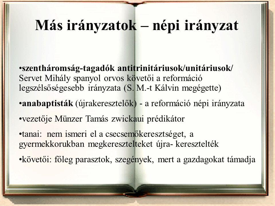 • Más irányzatok – népi irányzat •szentháromság-tagadók antitrinitáriusok/unitáriusok/ Servet Mihály spanyol orvos követői a reformáció legszélsőséges
