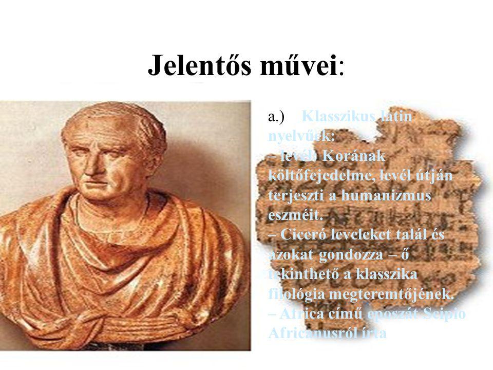 Jelentős művei: a.) Klasszikus latin nyelvűek: – levél: Korának költőfejedelme, levél útján terjeszti a humanizmus eszméit. – Ciceró leveleket talál é