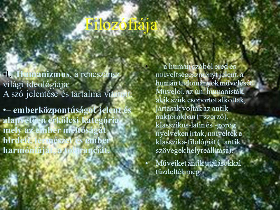 • Filozófiája •I. Humanizmus, a reneszánsz világi ideológiája: A szó jelentése és tartalma vitatott: •– emberközpontúságot jelent és alapvetően erkölc