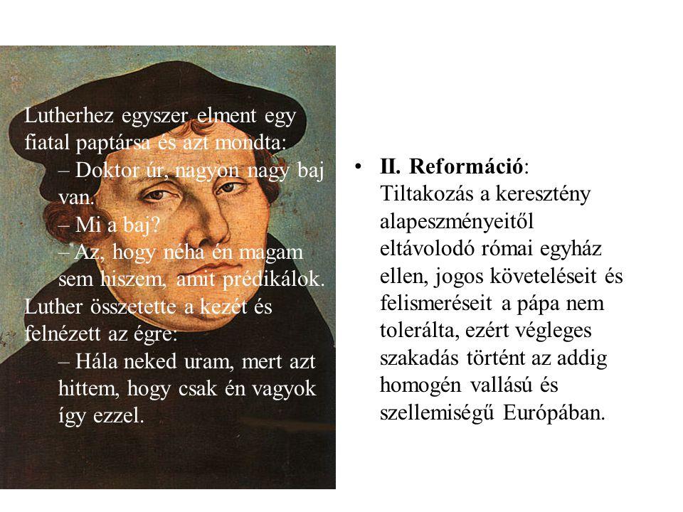 •II. Reformáció: Tiltakozás a keresztény alapeszményeitől eltávolodó római egyház ellen, jogos követeléseit és felismeréseit a pápa nem tolerálta, ezé