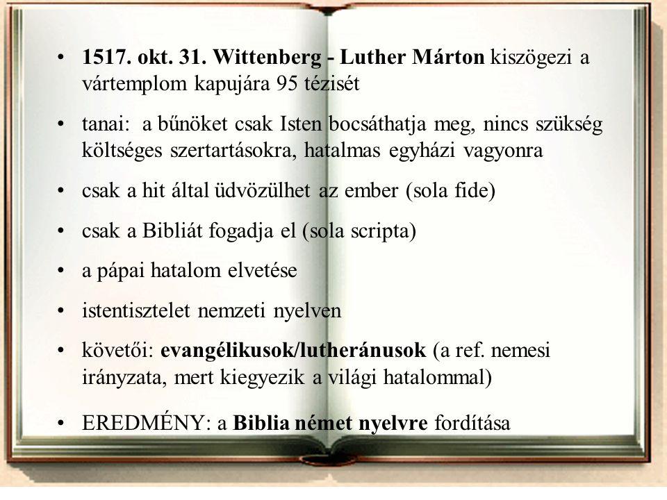 •1517. okt. 31. Wittenberg - Luther Márton kiszögezi a vártemplom kapujára 95 tézisét •tanai: a bűnöket csak Isten bocsáthatja meg, nincs szükség költ