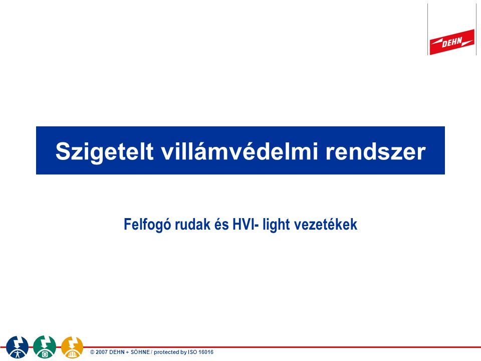 © 2007 DEHN + SÖHNE / protected by ISO 16016 Szigetelt villámvédelmi rendszer Felfogó rudak és HVI- light vezetékek