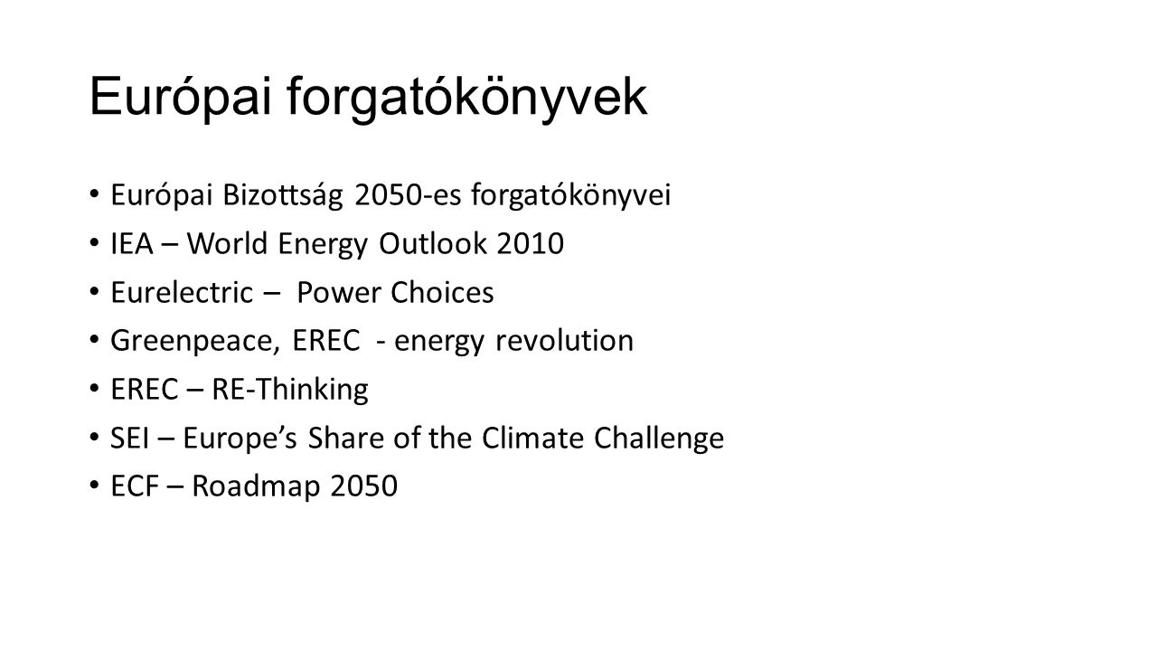 Európai forgatókönyvek • Európai Bizottság 2050-es forgatókönyvei • IEA – World Energy Outlook 2010 • Eurelectric – Power Choices • Greenpeace, EREC -
