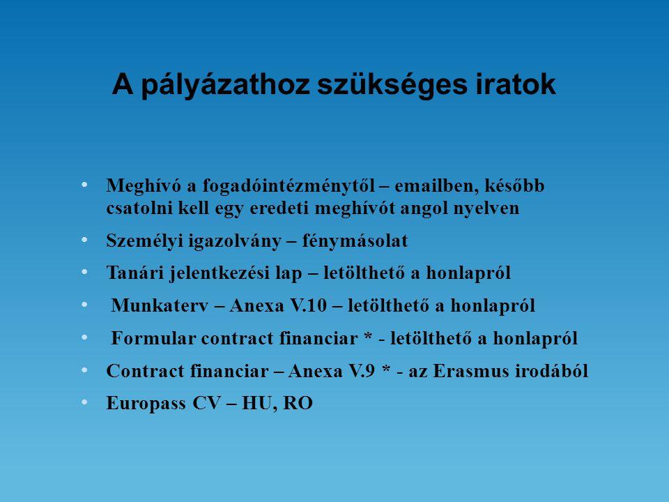 A pályázathoz szükséges iratok • Meghívó a fogadóintézménytől – emailben, később csatolni kell egy eredeti meghívót angol nyelven • Személyi igazolvány – fénymásolat • Tanári jelentkezési lap – letölthető a honlapról • Munkaterv – Anexa V.10 – letölthető a honlapról • Formular contract financiar * - letölthető a honlapról • Contract financiar – Anexa V.9 * - az Erasmus irodából • Europass CV – HU, RO