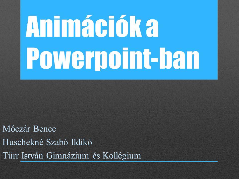 Animációk a Powerpoint-ban Móczár Bence Huschekné Szabó Ildikó Türr István Gimnázium és Kollégium