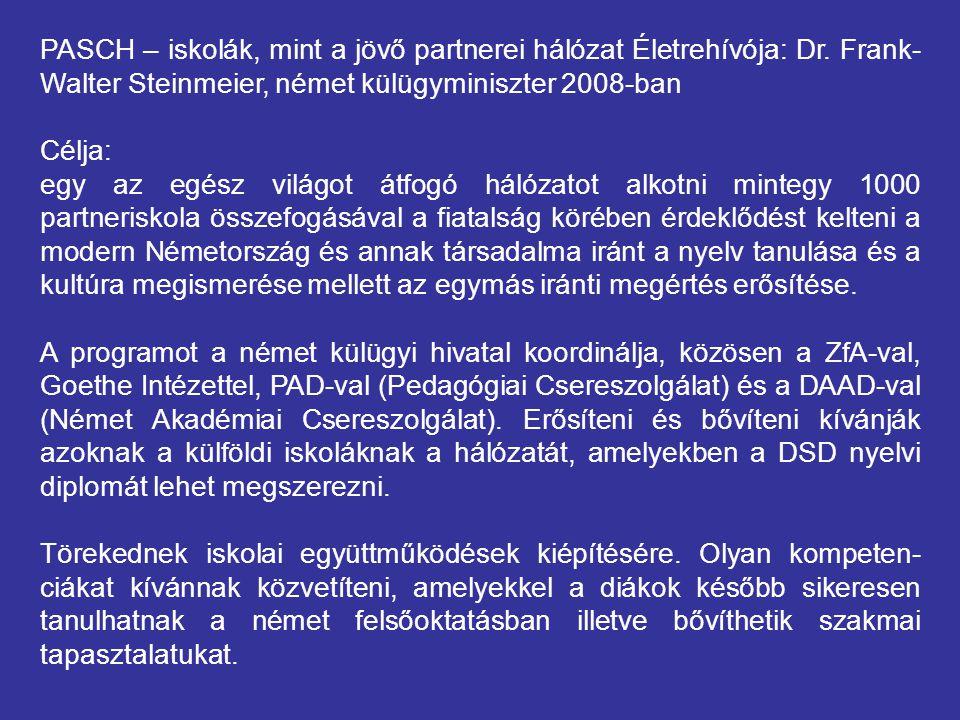 PASCH – iskolák, mint a jövő partnerei hálózat Életrehívója: Dr. Frank- Walter Steinmeier, német külügyminiszter 2008-ban Célja: egy az egész világot