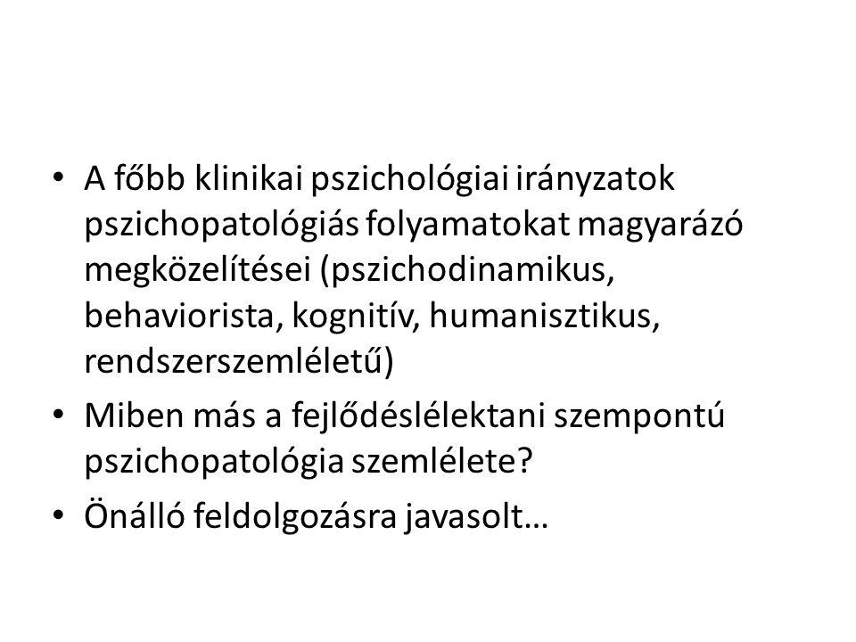 • A főbb klinikai pszichológiai irányzatok pszichopatológiás folyamatokat magyarázó megközelítései (pszichodinamikus, behaviorista, kognitív, humanisztikus, rendszerszemléletű) • Miben más a fejlődéslélektani szempontú pszichopatológia szemlélete.
