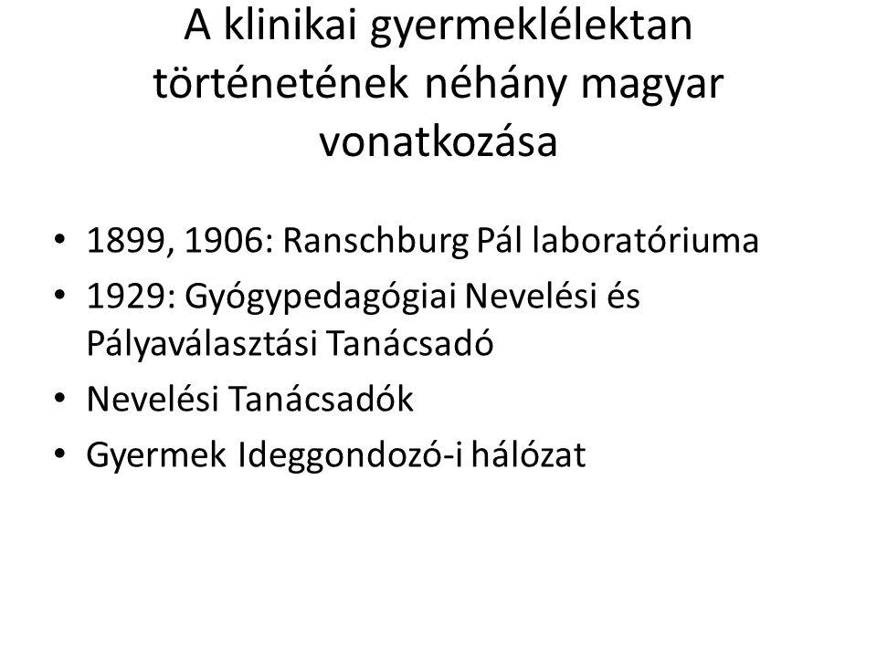 A klinikai gyermeklélektan történetének néhány magyar vonatkozása • 1899, 1906: Ranschburg Pál laboratóriuma • 1929: Gyógypedagógiai Nevelési és Pályaválasztási Tanácsadó • Nevelési Tanácsadók • Gyermek Ideggondozó-i hálózat