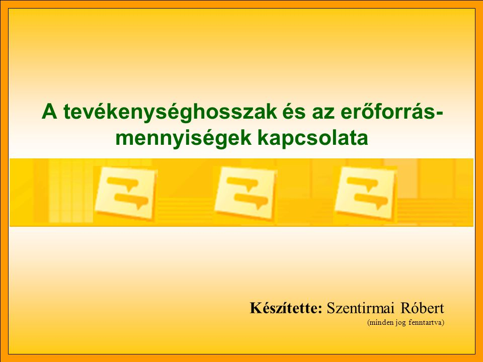 A tevékenységhosszak és az erőforrás- mennyiségek kapcsolata Készítette: Szentirmai Róbert (minden jog fenntartva)
