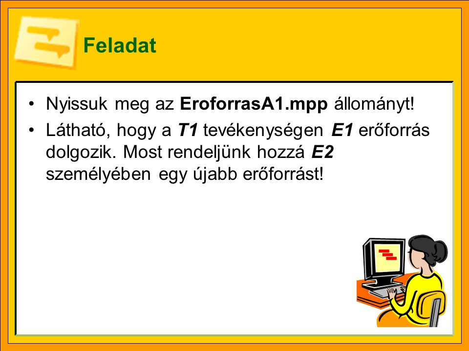 Feladat •Nyissuk meg az EroforrasA1.mpp állományt! •Látható, hogy a T1 tevékenységen E1 erőforrás dolgozik. Most rendeljünk hozzá E2 személyében egy ú