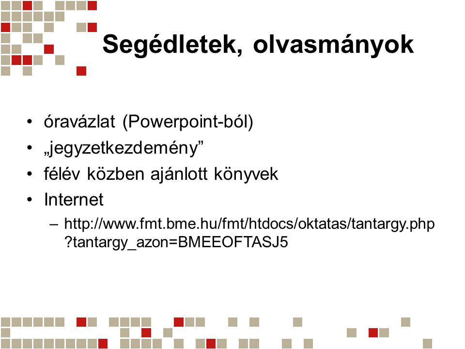 """Segédletek, olvasmányok •óravázlat (Powerpoint-ból) •""""jegyzetkezdemény •félév közben ajánlott könyvek •Internet –http://www.fmt.bme.hu/fmt/htdocs/oktatas/tantargy.php tantargy_azon=BMEEOFTASJ5"""