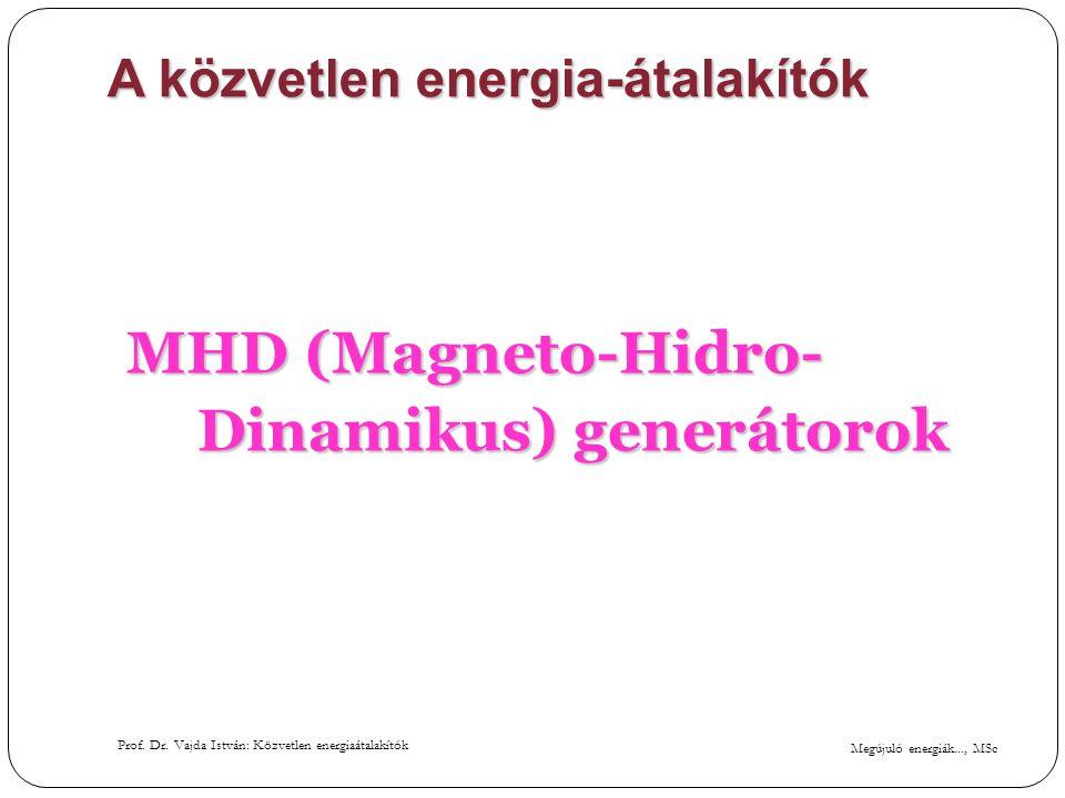 Megújuló energiák..., MSc Prof. Dr. Vajda István: Közvetlen energiaátalakítók A közvetlen energia-átalakítók MHD (Magneto-Hidro- Dinamikus) generátoro