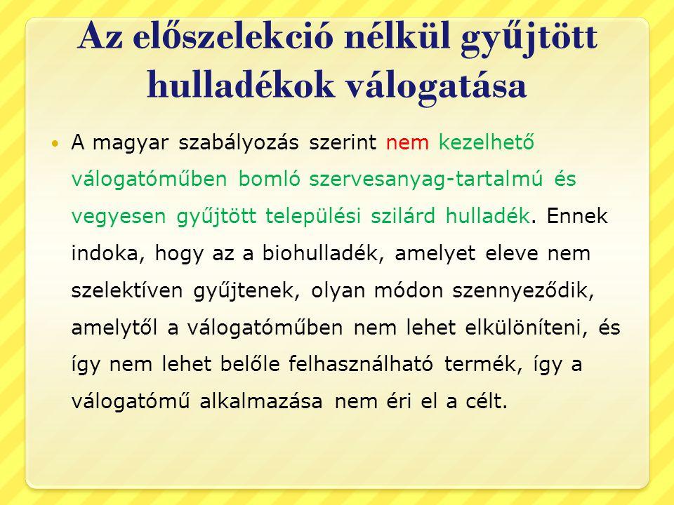 Az el ő szelekció nélkül gy ű jtött hulladékok válogatása  A magyar szabályozás szerint nem kezelhető válogatóműben bomló szervesanyag-tartalmú és vegyesen gyűjtött települési szilárd hulladék.