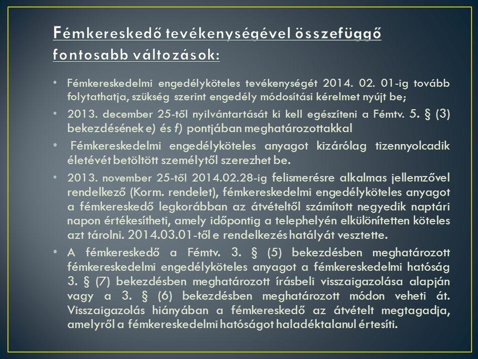 • Fémkereskedelmi engedélyköteles tevékenységét 2014. 02. 01-ig tovább folytathatja, szükség szerint engedély módosítási kérelmet nyújt be; • 2013. de