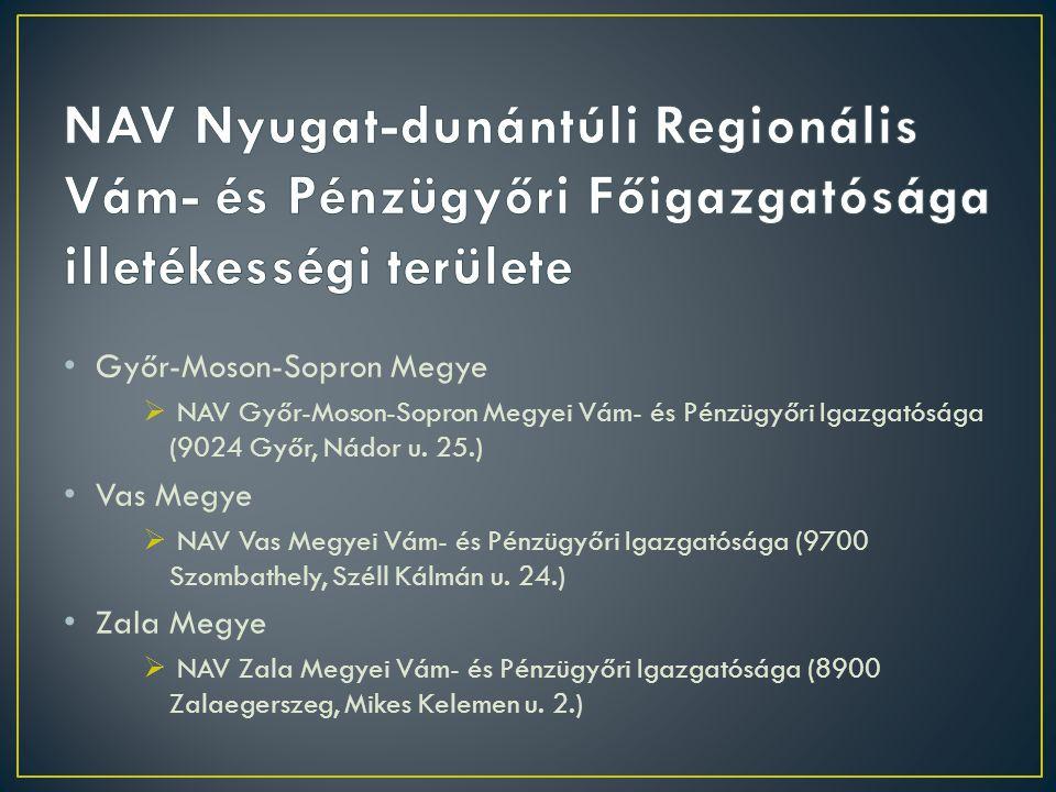 • Győr-Moson-Sopron Megye  NAV Győr-Moson-Sopron Megyei Vám- és Pénzügyőri Igazgatósága (9024 Győr, Nádor u. 25.) • Vas Megye  NAV Vas Megyei Vám- é