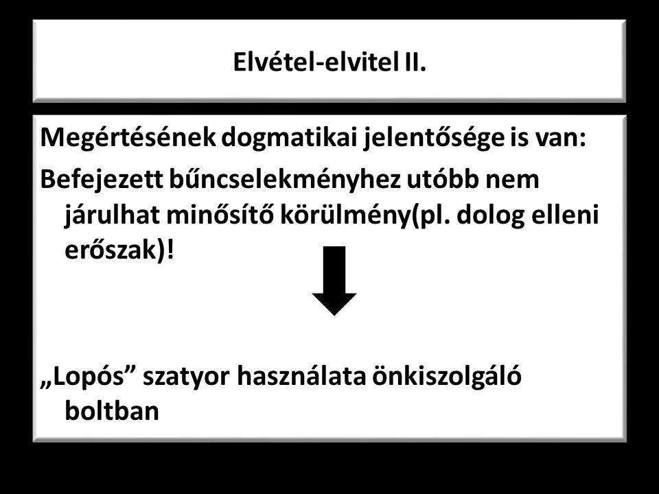 Elvétel-elvitel II. Megértésének dogmatikai jelentősége is van: Befejezett bűncselekményhez utóbb nem járulhat minősítő körülmény(pl. dolog elleni erő