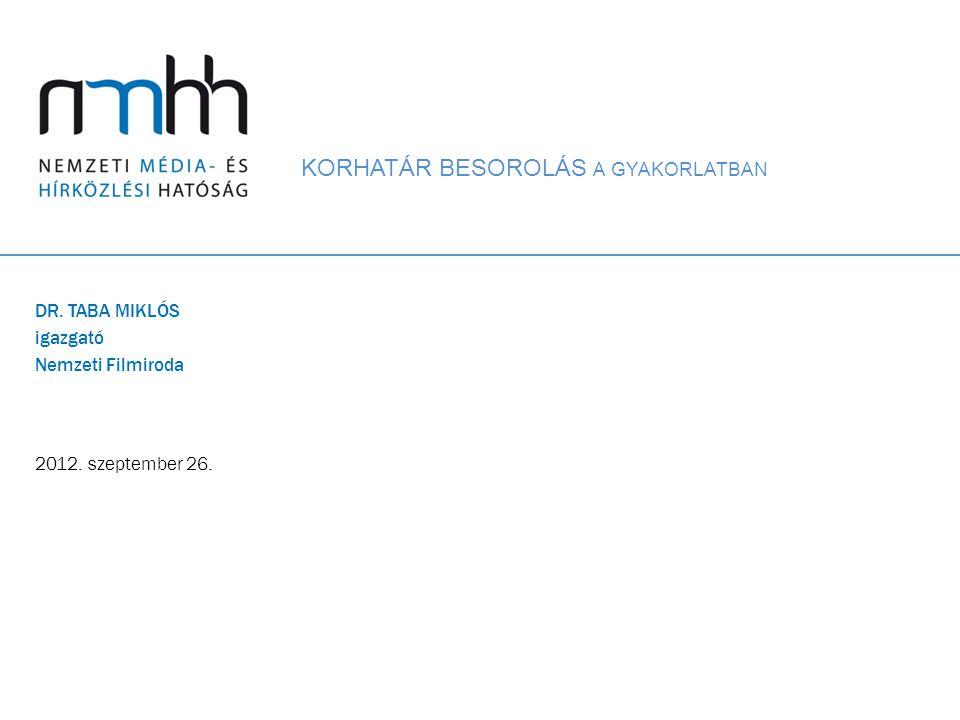 KORHATÁR BESOROLÁS A GYAKORLATBAN DR. TABA MIKLÓS igazgató Nemzeti Filmiroda 2012. szeptember 26.