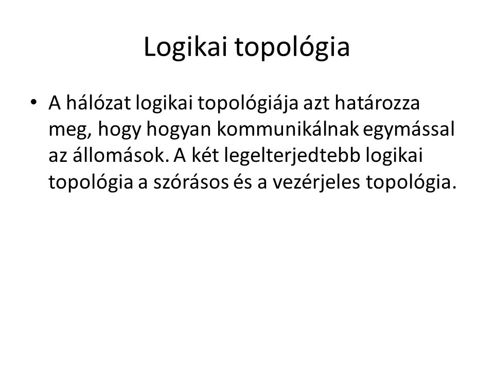 Logikai topológia • A hálózat logikai topológiája azt határozza meg, hogy hogyan kommunikálnak egymással az állomások.